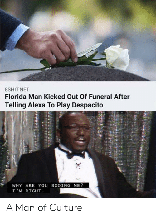 Play Despacito: 8SHIT.NET  Florida Man Kicked Out Of Funeral After  Telling Alexa To Play Despacito  WHY ARE You BOOING ME?  I'M RIGHT A Man of Culture
