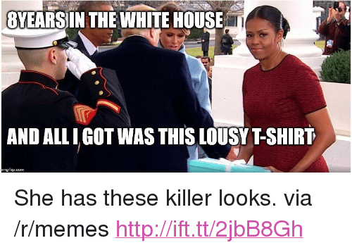 """lousy: 8YEARSIN THE WHITE HOUSE  AND ALLI GOT WAS THIS LOUSY T-SHIRT  imgflip.com <p>She has these killer looks. via /r/memes <a href=""""http://ift.tt/2jbB8Gh"""">http://ift.tt/2jbB8Gh</a></p>"""