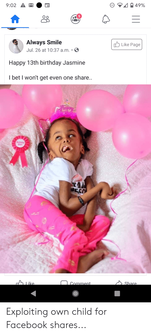 Birthday Jasmine: 9:02 A  49%  5  Always Smile  Like Page  Jul. 26 at 10:37 a.m. .  Happy 13th birthday Jasmine  I bet I won't get even one share..  Birthday  Girl  DES  Like  Share  Comment Exploiting own child for Facebook shares...