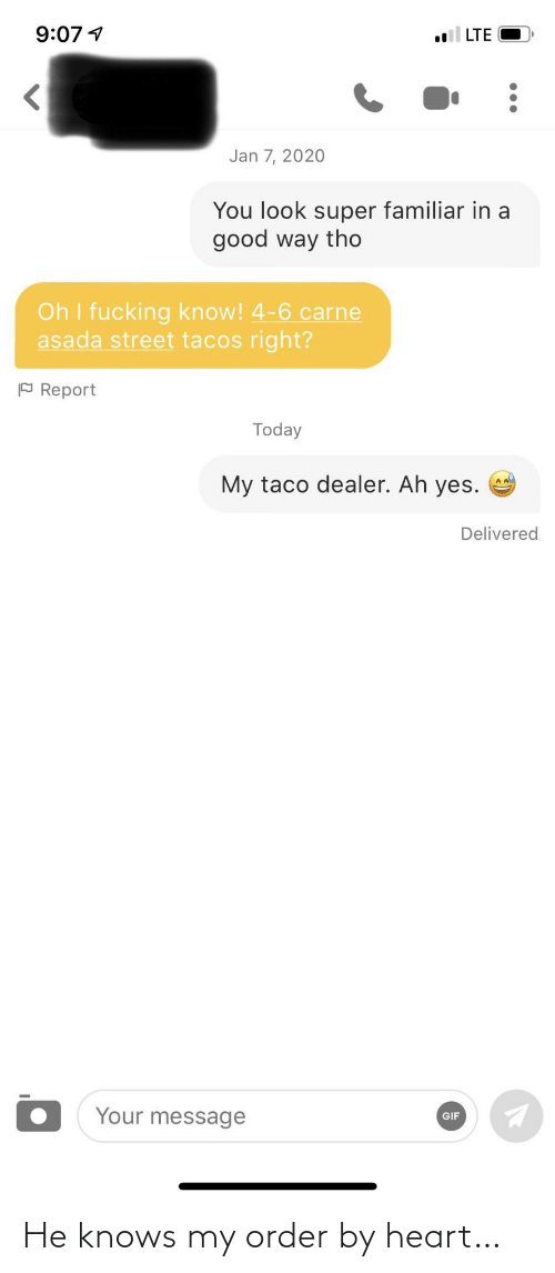 street: 9:07 1  LTE  Jan 7, 2020  You look super familiar in a  good way tho  Oh I fucking know! 4-6 carne  asada street tacos right?  P Report  Today  My taco dealer. Ah yes.  Delivered  Your message  GIF He knows my order by heart…