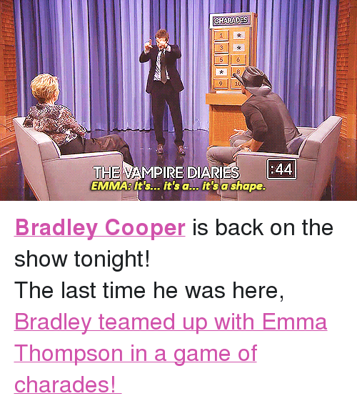 """Bradley Cooper: 9 10  THE VAMPIRE DIARIES  EMMA:It's... it's a... it'sa shape <p><a href=""""http://www.nbc.com/the-tonight-show/filters/guests/691"""" target=""""_blank""""><strong>Bradley Cooper</strong></a> is back on the show tonight!</p> <p>The last time he was here,<a href=""""https://www.youtube.com/watch?v=2efUcDcCbvk"""" target=""""_blank""""> Bradley teamed up with Emma Thompson in a game of charades!</a></p>"""
