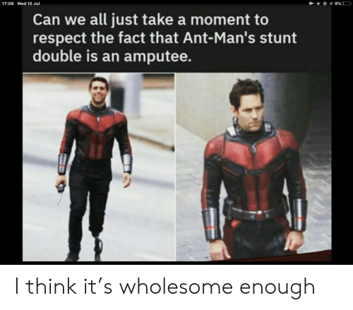 Respect, Wholesome, and Ant: 9%  17:08 Wed 10 Jul  Can we all just take a moment to  respect the fact that Ant-Man's stunt  double is an amputee. I think it's wholesome enough