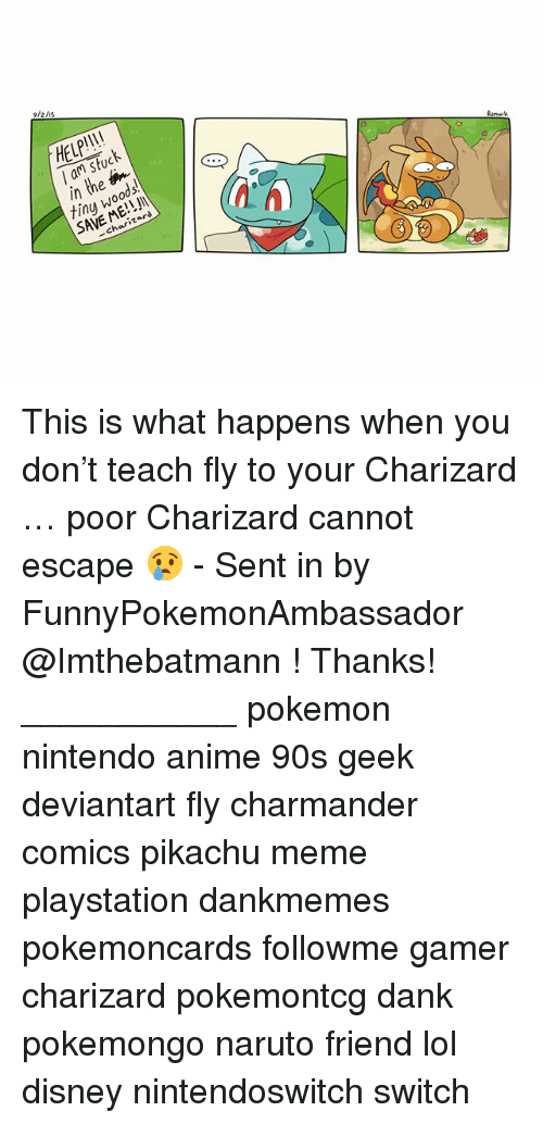 Anime, Charmander, and Dank: 9/2/is  HELP!I!  l am stuck  in the  tinu woods.  SAVE ME!!  3  川  -charizard This is what happens when you don't teach fly to your Charizard … poor Charizard cannot escape 😢 - Sent in by FunnyPokemonAmbassador @Imthebatmann ! Thanks! ___________ pokemon nintendo anime 90s geek deviantart fly charmander comics pikachu meme playstation dankmemes pokemoncards followme gamer charizard pokemontcg dank pokemongo naruto friend lol disney nintendoswitch switch