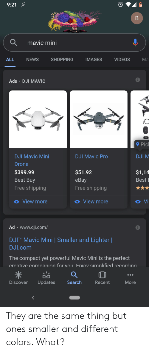 dji: 9:21  mavic mini  ALL  SHOPPING  IMAGES  VIDEOS  MA  NEWS  Ads DJI MAVIC  Pic  DJI Mavic Mini  DJI Mavic Pro  DJI M  Drone  $399.99  $51.92  $1,14  Best Buy  еBay  Best  Free shipping  Free shipping  O Vi  o View more  O View more  Ad www.dji.com/  DJITM Mavic Mini   Smaller and Lighter    DJI.com  The compact yet powerful Mavic Mini is the perfect  creative comnanion for vou. Fniov simplified recordina.  Discover  Updates  Search  Recent  More  B They are the same thing but ones smaller and different colors. What?