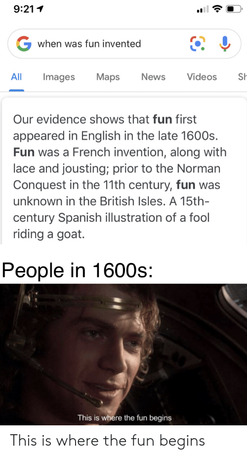 News, Spanish, and Videos: 9:211  Gwhen was fun invented  Maps  News  Videos  Sh  All  Images  Our evidence shows that fun first  appeared in English in the late 1600s.  Fun was a French invention, along with  lace and jousting; prior to the Norman  Conquest in the 11th century, fun was  unknown in the British Isles. A 15th-  century Spanish illustration of a fool  riding a goat.  People in 1600s:  This is where the fun begins This is where the fun begins
