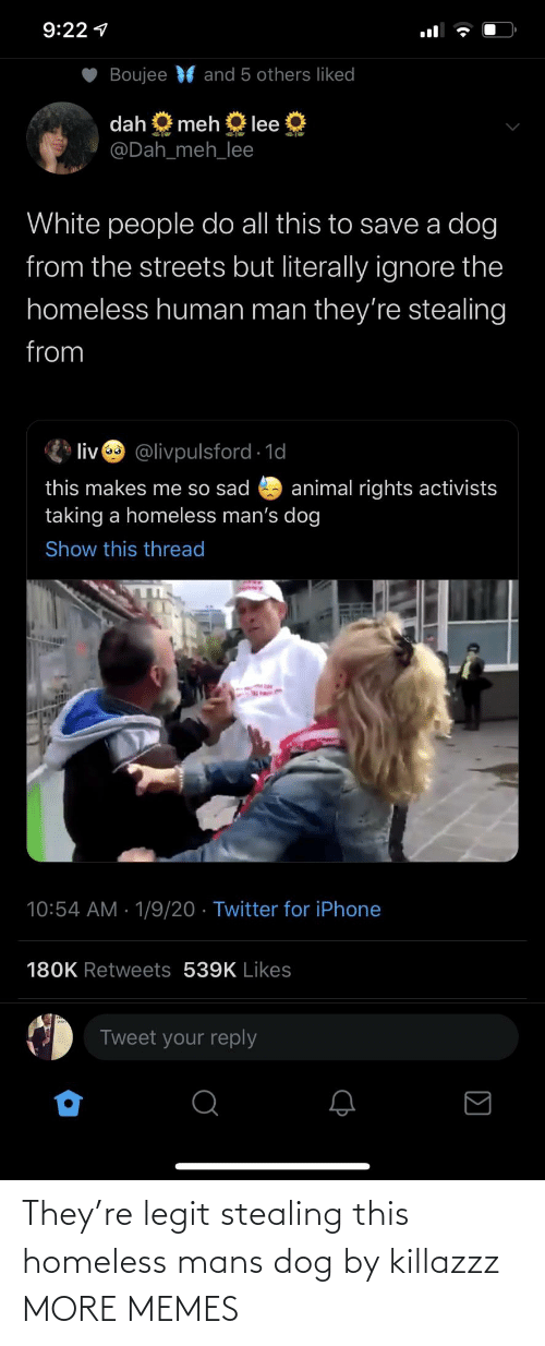 iphone: 9:22 1  Boujee  and 5 others liked  dah  meh  lee  @Dah_meh_lee  White people do all this to save a dog  from the streets but literally ignore the  homeless human man they're stealing  from  liv @livpulsford 1d  this makes me so sad  taking a homeless man's dog  animal rights activists  Show this thread  10:54 AM · 1/9/20 · Twitter for iPhone  180K Retweets 539K Likes  Tweet your reply They're legit stealing this homeless mans dog by killazzz MORE MEMES