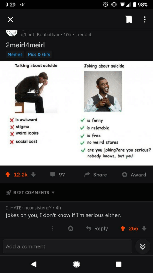 Weird Looks: 9:29 46  u/Lord_Bobbathan 10h i.redd.it  2meirl4meirl  Memes  Pics & Gifs  Talking about suicide  Joking about suicide  0  X is awkward  X stigma  Vis funny  V is relatable  Vis free  weird looks  X social cost  no weird stares  are you joking?are you serious?  nobody knows, but you  12.2k  97  ShareAward  BEST COMMENTS  I HATE-inconsistencY . 4h  Jokes on you, I don't know if I'm serious either.  Reply 1 266  Add a comment