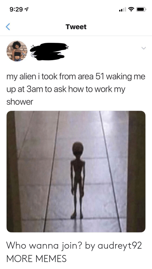 Dank, Memes, and Shower: 9:29  Tweet  my alien i took from area 51 walking me  up at 3am to ask how to work my  shower Who wanna join? by audreyt92 MORE MEMES