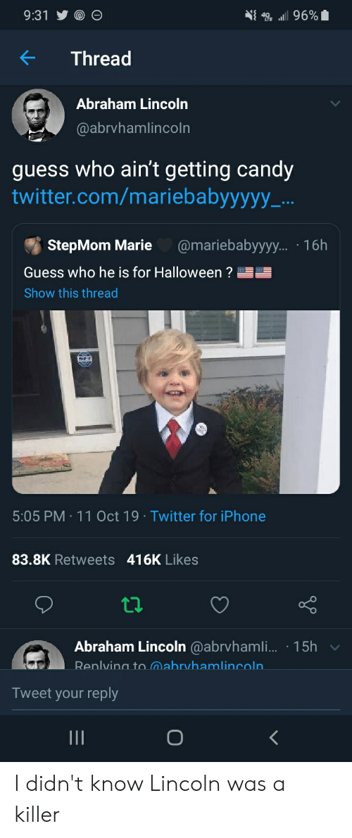 Abraham Lincoln, Candy, and Halloween: 9:31  96%  Thread  Abraham Lincoln  @abrvhamlincoln  guess who ain't getting candy  twitter.com/mariebabyyyyy_...  @mariebabyyyy.... 16h  StepMom Marie  Guess who he is for Halloween?  Show this thread  5:05 PM 11 Oct 19 Twitter for iPhone  83.8K Retweets 416K Likes  Abraham Lincoln @abrvhamli... 15h  Renlvina tomabryhamlincoln.  Tweet your reply  O  II I didn't know Lincoln was a killer