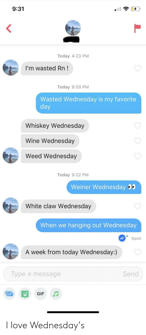 Claw: 9:31  Today 4:23 PM  I'm wasted Rn!  Today 9:00 PM  Wasted Wednesday is my favorite  day  Whiskey Wednesday  Wine Wednesday  Weed Wednesday  Today 9:22 PM  Weiner Wednesday  White claw Wednesday  When we  hanging out Wed nesday  Sent  A week from today Wednesday:)  Type a message  Send  GIF I love Wednesday's