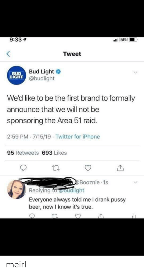 Bud Light: 9:331  5GE  Tweet  Bud Light  LIGHT @budlight  BUD  We'd like to be the first brand to formally  announce that we will not be  sponsoring the Area 51 raid.  2:59 PM 7/15/19 Twitter for iPhone  95 Retweets 693 Likes  DBooznie 1s  Replying fo woudlight  Everyone always told me I drank pussy  beer, now I know it's true. meirl