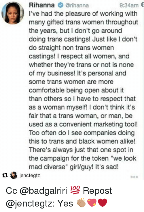 "Comfortable, Memes, and Respect: 9:34am 6  Rihanna @rihanna  I've had the pleasure of working with  many gifted trans women throughout  the years, but I don't go around  doing trans castings! Just like I don't  do straight non trans women  castings! I respect all women, and  whether they're trans or not is none  of my business! It's personal and  some trans women are more  comfortable being open about it  than others so I have to respect that  as a woman myself! I don't think it's  fair that a trans woman, or man, be  used as a convenient marketing tool!  Too often do I see companies doing  this to trans and black women alike!  There's always just that one spot in  the campaign for the token ""we look  mad diverse"" girl/guy! It's sad! Cc @badgalriri 💯 Repost @jenctegtz: Yes 👏🏽💖❤️"
