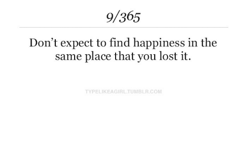 Lost, Happiness, and Com: 9/365  Don't expect to find happiness in the  same place that you lost it.  TYPELIKEAGIRLTUMBLR.COM