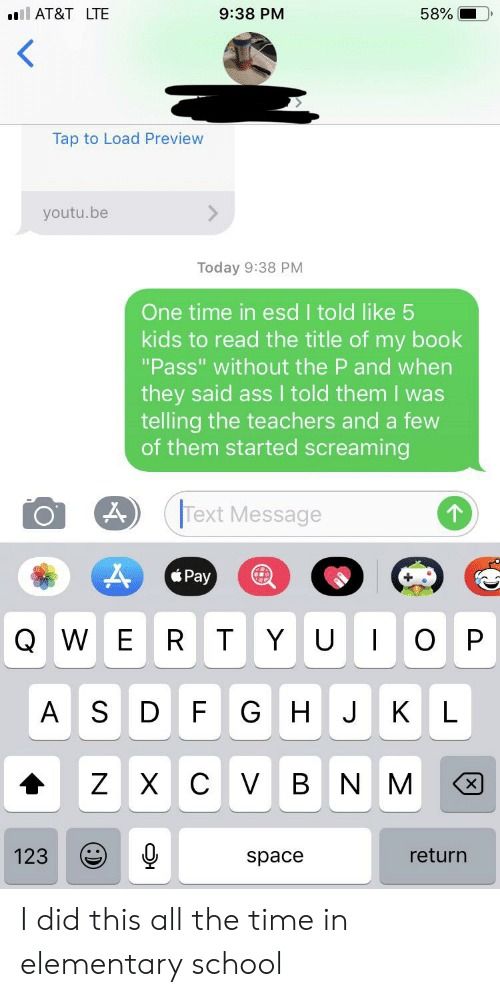"School, At&t, and Book: 9:38 PM  ll AT&T LTE  58%  <  Tap to Load Preview  youtu.be  Today 9:38 PM  One time in esd I told like 5  kids to read the title of my book  ""Pass"" without the P and when  they said ass I told them I was  telling the teachers and a few  of them started screaming  Text Message  Pay  R T  