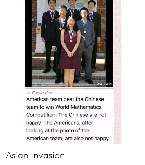 Asian, American, and Chinese: 9:48 AM  Forwarded  American team beat the Chinese  team to win World Mathematics  Competition. The Chinese are not  happy. The Americans, after  looking at the photo of the  American team, are also not happy. Asian Invasion