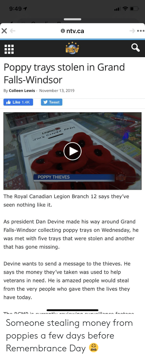 Poppies: 9:491  ntv.ca  Poppy trays stolen in Grand  Falls-Windsor  By Colleen Lewis November 13, 2019  Like 1.4K  Tweet  Legion  SIM's CLOVERe PARM  PER  ADEAU  CACHES  $19  POPPY THIEVES  The Royal Canadian Legion Branch 12 says they've  seen nothing like it.  As president Dan Devine made his way around Grand  Falls-Windsor collecting poppy trays on Wednesday, he  was met with five trays that were stolen and another  that has gone missing  Devine wants to send a message to the thieves. He  says the money they've taken was used to help  veterans in need. He is amazed people would steal  from the very people who gave them the lives they  have today.  Tho D CMD : Kontl Oio ina e oill nee Fota o Someone stealing money from poppies a few days before Remembrance Day 😩