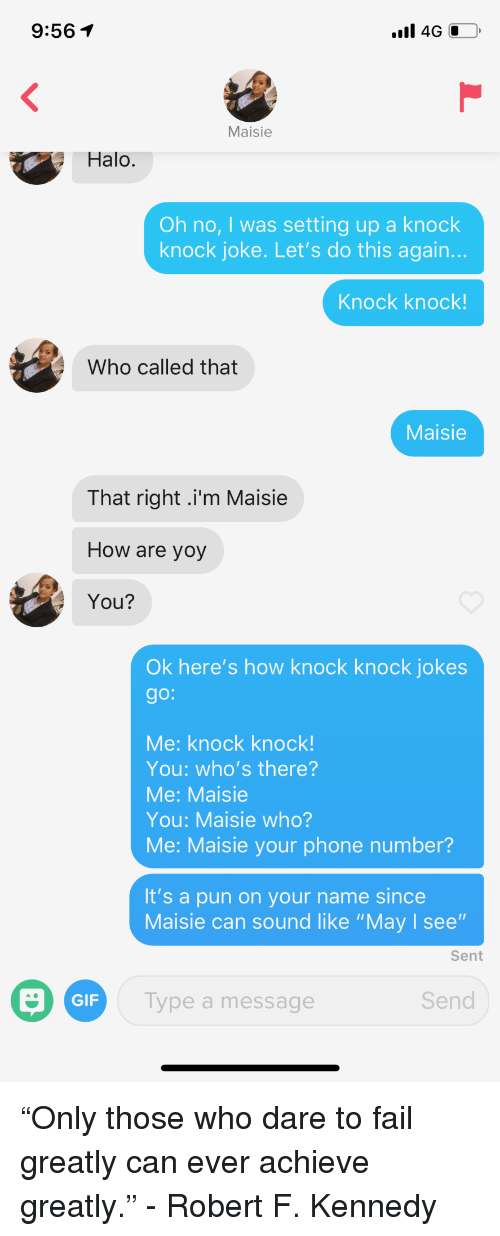"Maisie: 9:561  Maisie  Halo.  Oh no, I was setting up a knock  knock joke. Let's do this again.  Knock knock!  Who called that  Maisie  That right .i'm Maisie  How are yoy  You?  Ok here's how knock knock jokes  go:  Me: knock knock!  You: who's there?  Me: Maisie  You: Maisie who?  Me: Maisie your phone number?  It's a pun on your name since  Maisie can sound like ""May I see""  Sent  GIF  Type a message  Send ""Only those who dare to fail greatly can ever achieve greatly."" - Robert F. Kennedy"
