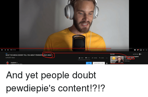 Content, Doubt, and Media: ,  9:58 / 13:16  #ad  Up next  AUTOPLAY  WHAT THE MEDIA DOESNT TELL YOU ABOUT PEWDIEPIE LWAIY #0041  tned against  4,470,937 views  me.. LWIAY #0041  PewDiePie  6.6M views  306K 3.1K ^ SHARE SAVE  DISSAPOINTED.  PewDiePie  Published on Jul 6, 2018  12:31  JOIN  SUBSCRIBED 84M