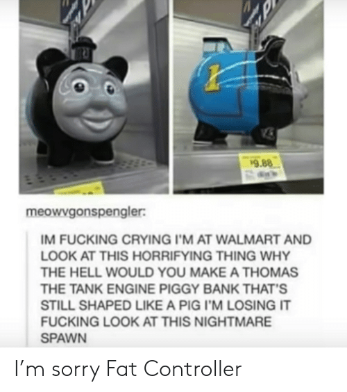 Crying, Fucking, and Sorry: 9.88  meowvgonspengler:  IM FUCKING CRYING I'M AT WALMART AND  LOOK AT THIS HORRIFYING THING WHY  THE HELL WOULD YOU MAKE A THOMAS  THE TANK ENGINE PIGGY BANK THAT'S  STILL SHAPED LIKE A PIG I'M LOSING IT  FUCKING LOOK AT THIS NIGHTMARE  SPAWN I'm sorry Fat Controller