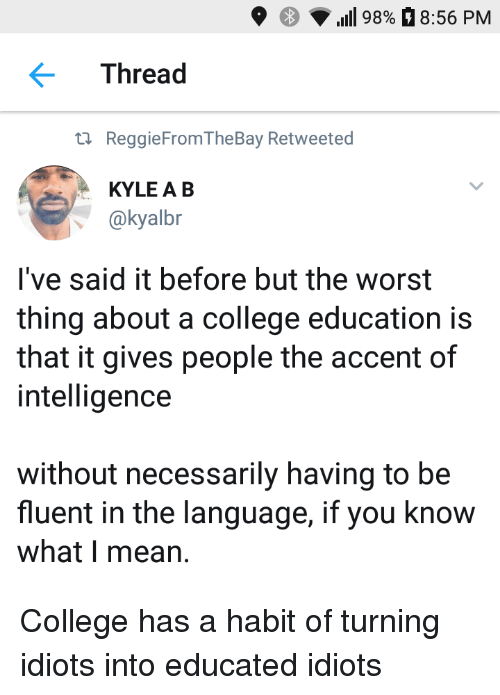 If You Know What I: 9  98%8:56 PM  Thread  ta ReggieFromTheBay Retweeted  KYLE A B  @kyalbr  l've said it before but the worst  thing about a college education is  that it gives people the accent of  intelligence  without necessarily having to be  fluent in the language, if you know  what I mean. College has a habit of turning idiots into educated idiots