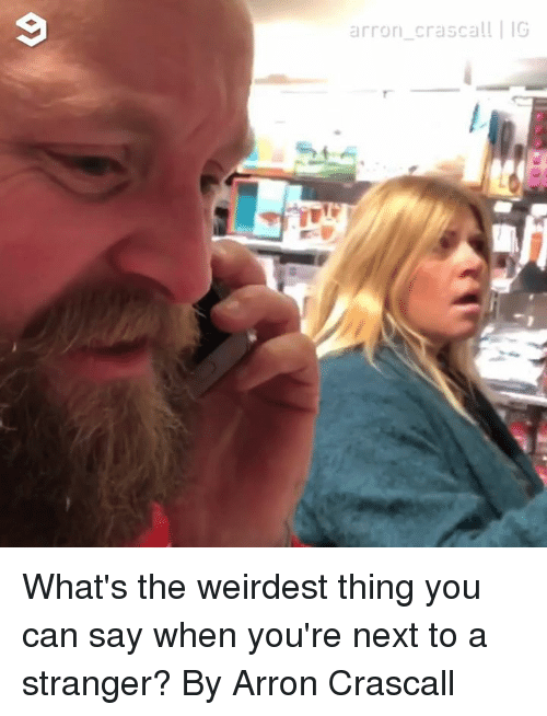 Dank, 🤖, and Next: 9  arron crascal! IG What's the weirdest thing you can say when you're next to a stranger?  By Arron Crascall