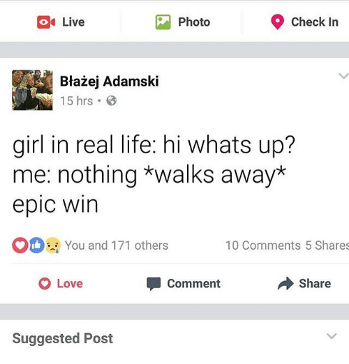 Epic Winning: 9 check in  O Live  Photo  Blazej Adamski  15 hrs  girl in real life: hi whats up?  me: nothing *walks away*  epic Win  OO You and 171 others  100 Comments 5 Shares  Share  O Love  Comment  Suggested Post