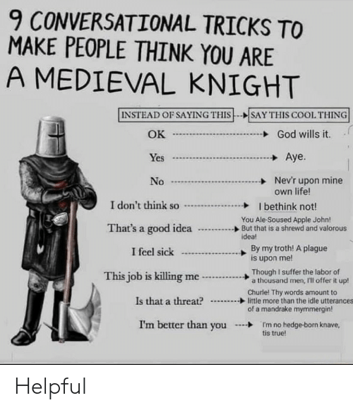 tricks: 9 CONVERSATIONAL TRICKS TO  MAKE PEOPLE THINK YOU ARE  A MEDIEVAL KNIGHT  INSTEAD OF SAYING THIS  SAY THIS COOL THING  OK  God wills it.  Aye.  Yes  Nev'r upon mine  own life!  No  I don't think so  I bethink not!  You Ale-Soused Apple John!  But that is a shrewd and valorous  idea!  That's a good idea  By my troth! A plague  is upon me!  I feel sick  Though I suffer the labor of  a thousand men, I'll offer it up!  This job is killing me  Churle! Thy words amount to  little more than the idle utterances  of a mandrake mymmergin  Is that a threat?  I'm better than you  I'm no hedge-born knave,  tis true! Helpful