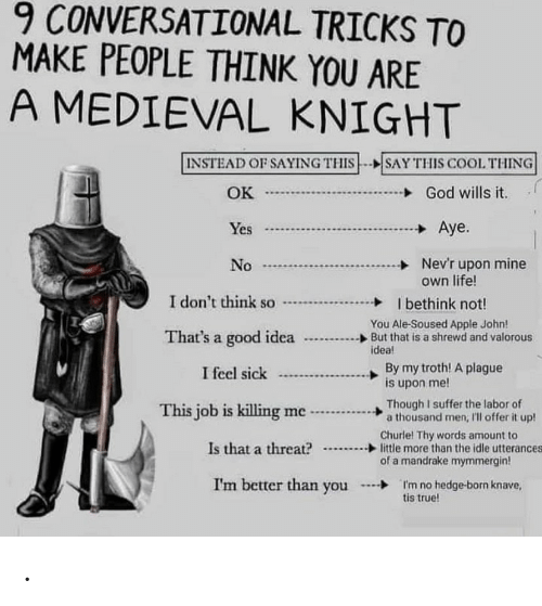 tricks: 9 CONVERSATIONAL TRICKS TO  MAKE PEOPLE THINK YOU ARE  A MEDIEVAL KNIGHT  INSTEAD OF SAYING THIS--SAY THIS COOL THING  God wills it  OK  J  Aye.  Yes  Nev'r upon mine  own life!  No  I don't think so  I bethink not!  You Ale-Soused Apple John!  But that is a shrewd and valorous  idea!  That's a good idea  By my troth! A plague  is upon me!  I feel sick  Though I suffer the labor of  a thousand men, 'll offer it up!  This job is killing me  Churle! Thy words amount to  little more than the idle utterances  of a mandrake mymmergin!  Is that a threat?  I'm better than you  I'm no hedge-born knave,  tis true! .