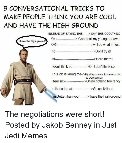 Hello, Jedi, and Memes: 9 CONVERSATIONAL TRICKS TO  MAKE PEOPLE THINK YOU ARE COOL  AND HAVE THE HIGH GROUND  INSTEAD OF SAYING THISSAY THIS COOLTHING  YesGood call my young padawn  I will do what i must  I have the high ground!  OK-  >Don't try it!  Hi-  I don't think soOh I don't think so  This job is killing me->My allegiance is to the republic  l feel sick-  Is that a threatSo u  I'm Better than you->l have the high ground!  >Hello there!  to Democracy!  >Oh no nothing too fancy The negotiations were short!  Posted by Jakob Benney in Just Jedi Memes