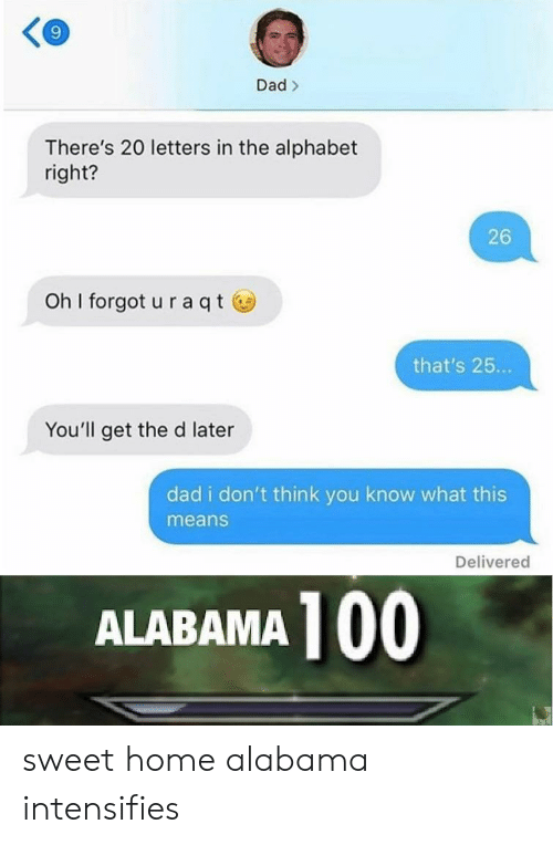 anaconda: 9  Dad>  There's 20 letters in the alphabet  right?  26  oh I forgot u raqtⓦ  that's 25...  You'll get the d later  dad i don't think you know what this  means  Delivered  ALABAMA 100 sweet home alabama intensifies