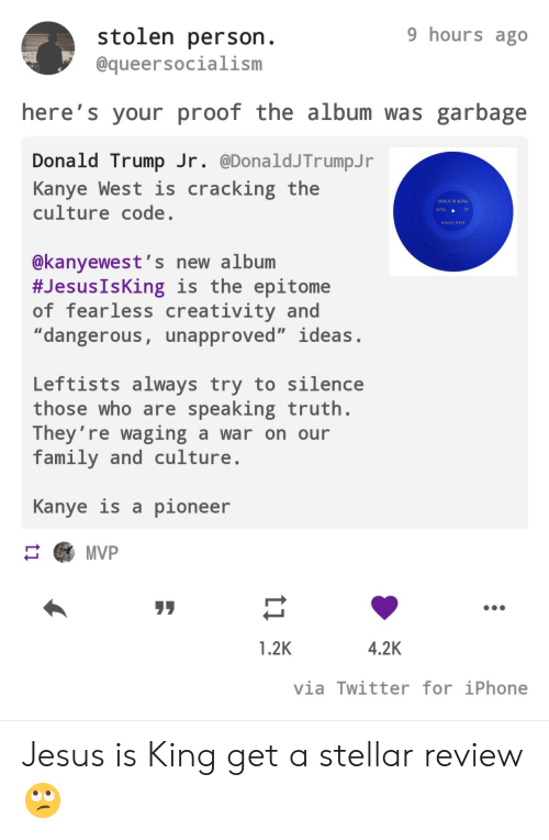 "Donald Trump: 9 hours ago  stolen person.  @queersocialism  here's your proof the album was garbage  Donald Trump Jr. @DonaldJTrumpJ r  Kanye West is  culture code.  cracking the  JESUS IS KING  AA  KANYE WEST  @kanyewest's new album  #Jesus IsKing is the epitome  of fearless creativity and  ""dangerous, unapproved"" ideas.  Leftists always try to silence  those who are speaking truth.  They're waging a war on our  family and culture  Kanye is a pioneer  MVP  4.2K  1.2K  via Twitter for iPhone  ti Jesus is King get a stellar review 🙄"