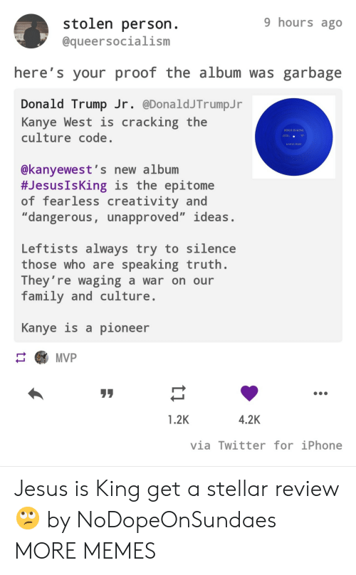 "Donald Trump: 9 hours ago  stolen person.  @queersocialism  here's your proof the album was garbage  Donald Trump Jr. @DonaldJTrumpJ r  Kanye West is  culture code.  cracking the  JESUS IS KING  AA  KANYE WEST  @kanyewest's new album  #Jesus IsKing is the epitome  of fearless creativity and  ""dangerous, unapproved"" ideas.  Leftists always try to silence  those who are speaking truth.  They're waging a war on our  family and culture  Kanye is a pioneer  MVP  4.2K  1.2K  via Twitter for iPhone  ti Jesus is King get a stellar review 🙄 by NoDopeOnSundaes MORE MEMES"