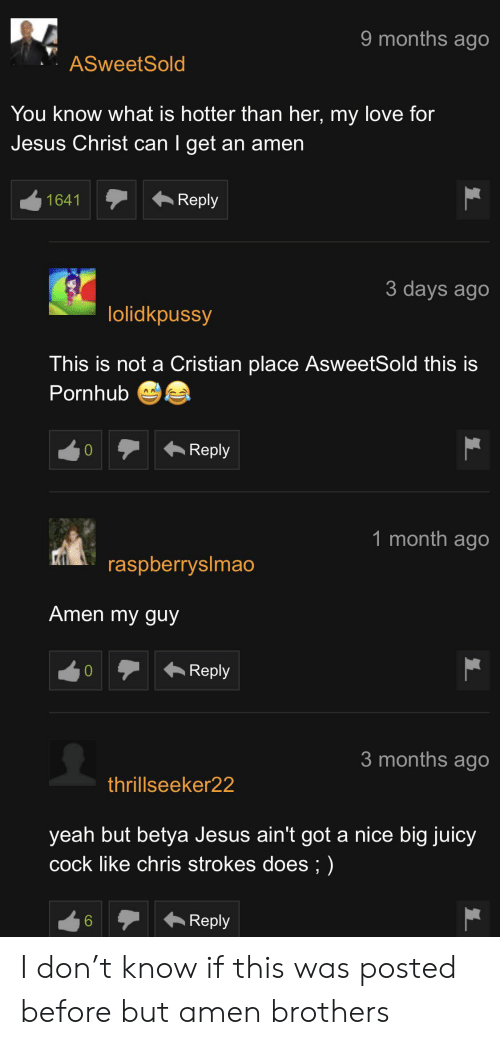 Jesus, Love, and Pornhub: 9 months ago  ASweetSold  You know what is hotter than her, my love for  Jesus Christ can I get an amen  Reply  1641  3 days ago  lolidkpussy  This is not a Cristian place AsweetSold this is  Pornhub  Reply  1 month ago  raspberryslmao  Amen my guy  Reply  0  3 months ago  thrillseeker22  yeah but betya Jesus ain't got a nice big juicy  cock like chris strokes does; )  Reply  6 I don't know if this was posted before but amen brothers