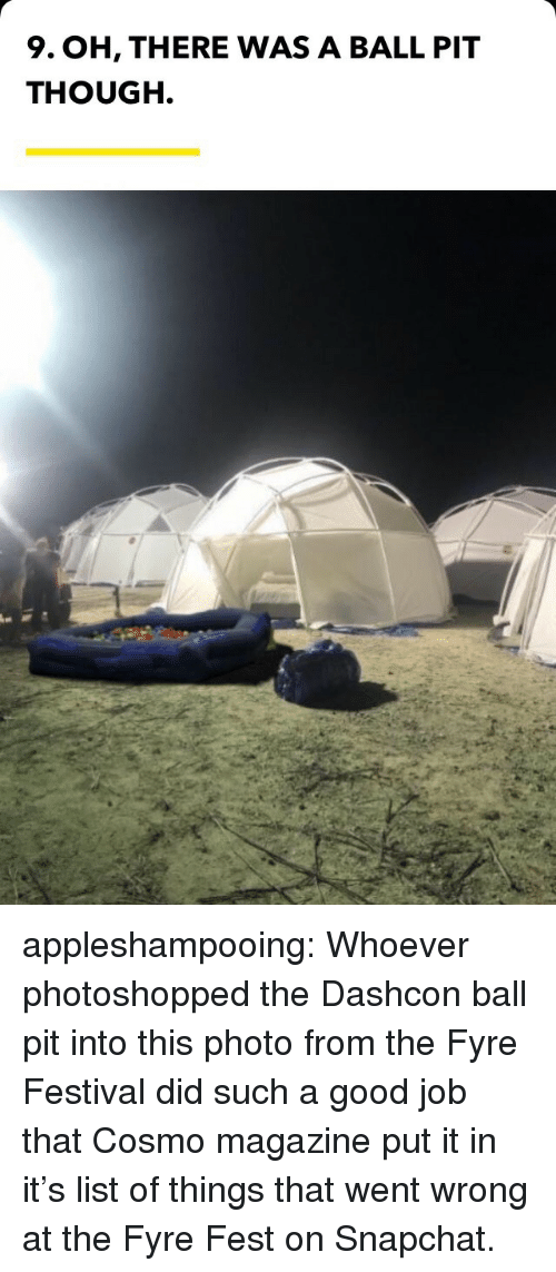Snapchat, Tumblr, and Blog: 9. OH, THERE WAS A BALL PIT  THOUGH. appleshampooing: Whoever photoshopped the Dashcon ball pit into this photo from the Fyre Festival did such a good job that Cosmo magazine put it in it's list of things that went wrong at the Fyre Fest on Snapchat.