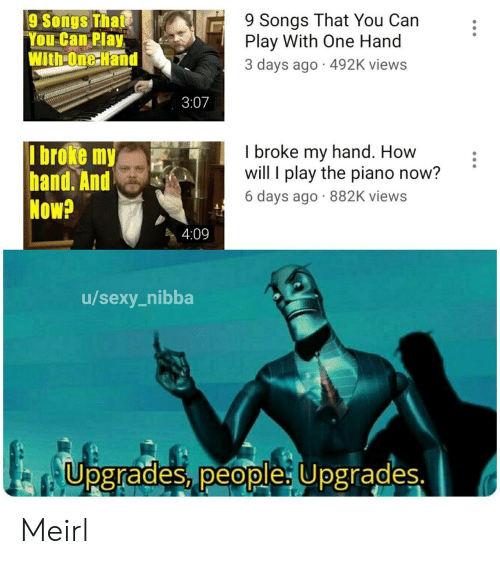 I Play: 9 Songs That You Can  Play With One Hand  3 days ago 492K views  9 Songs That  You Can Play  With-One Hand  3:07  I broke my  hand. And  Now?  I broke my hand. How  will I play the piano now?  6 days ago 882K views  4:09  /sexy_nibba  Upgrades, people: Upgrades. Meirl