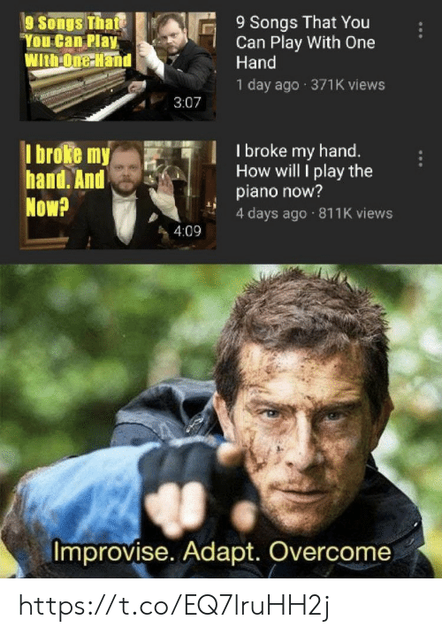 4 Days: 9 Songs That You  Can Play With One  Hand  9 Songs That  You Can Play  With-One-Hand  1 day ago 371K views  3:07  I broke my  hand. And  Now?  I broke my hand.  How will I play the  piano now?  4 days ago 811K views  4:09  Improvise. Adapt. Overcome https://t.co/EQ7lruHH2j
