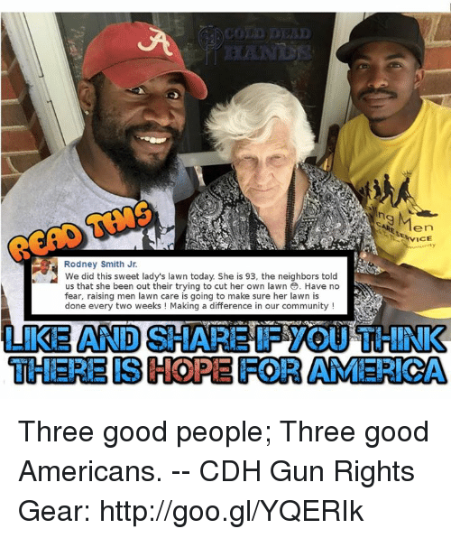 Lawn Care: 9  Ten  Rodney Smith Jr.  We did this sweet lady's lawn today She is 93, the neighbors told  us that she been out their trying to cut her own lawn . Have no  fear, raising men lawn care is going to make sure her lawn is  done every two weeks ! Making a difference in our community!  LIKE AND SHARE IF YOU THINK  THERE IS HOPE FOR AMERICA Three good people; Three good Americans. -- CDH Gun Rights Gear: http://goo.gl/YQERIk