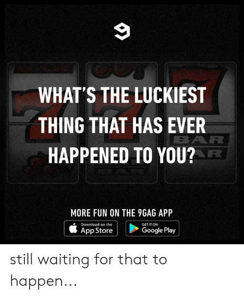 Google Play: 9  WHAT'S THE LUCKIEST  THING THAT HAS EVER  BAR  HAPPENED TO YOU?  MORE FUN ON THE 9GAG APP  Download on the  GET IT ON  Google Play  App Store still waiting for that to happen...