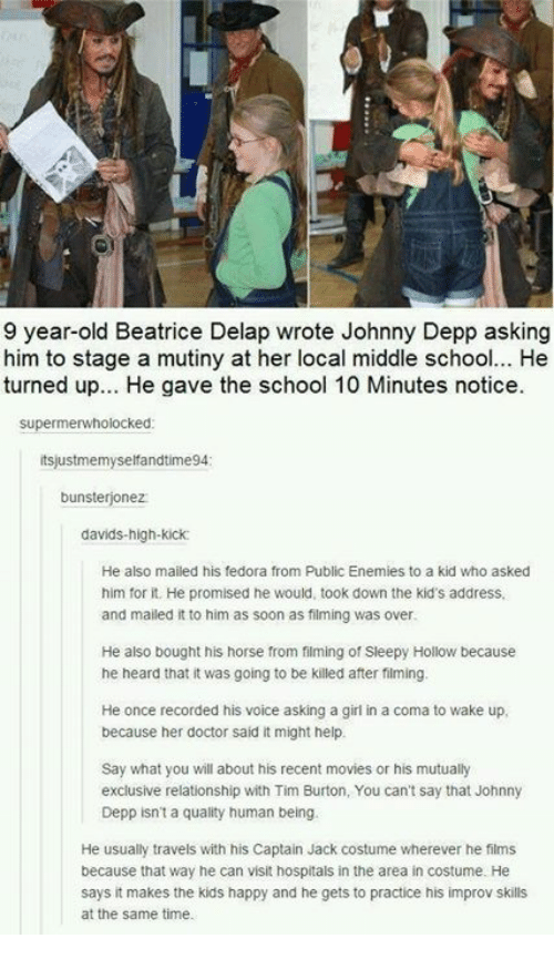 fedoras: 9 year-old Beatrice Delap wrote Johnny Depp asking  him to stage a mutiny at her local middle school... He  turned up... He gave the school 10 Minutes notice.  supermerwholocked  tsjustmemyselfandtime94  bunsterjonez  davids-high-kick  He also mailed his fedora from Public Enemies to a kid who asked  him for it. He promised he would, took down the kid's address,  and mailed it to him as soon as filming was over  He also bought his horse from filming of Sleepy Hollow because  he heard that it was going to be killed after filming.  He once recorded his voice asking a girl in a coma to wake up,  because her doctor said it might help  Say what you will about his recent movies or his mutually  exclusive relationship with Tim Burton, You can't say that Johnny  Depp isn't a quality human being.  He usually travels with his Captain Jack costume wherever he films  because that way he can visit hospitals in the area in costume. He  says it makes the kids happy and he gets to practice his improv skills  at the same time.