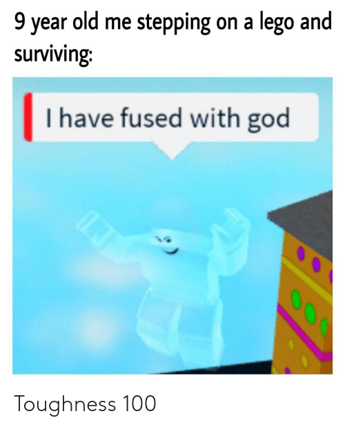 Stepping: 9 year old me stepping on a lego and  surviving:  I have fused with god  O00 Toughness 100