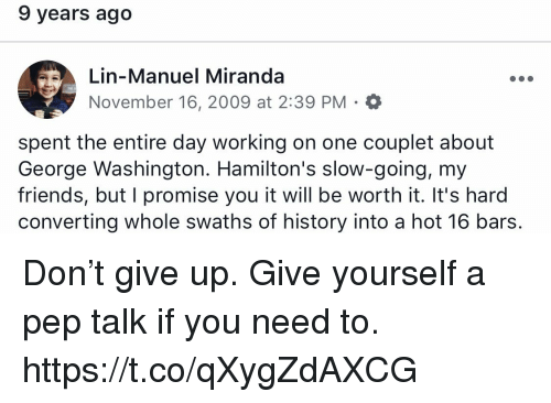 Friends, Memes, and George Washington: 9 years ago  Lin-Manuel Miranda  November 16, 2009 at 2:39 PM. O  spent the entire day working on one couplet about  George Washington. Hamilton's slow-going, my  friends, but I promise you it will be worth it. It's hard  converting whole swaths of history into a hot 16 bars. Don't give up. Give yourself a pep talk if you need to. https://t.co/qXygZdAXCG