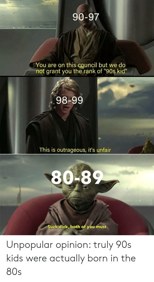 "Dick, Kids, and Outrageous: 90-97  You are on this council but we do  not grant you the rank of ""90s kid""  98-99  This is outrageous, it's unfair  80-8  Suck dick, both of you must Unpopular opinion: truly 90s kids were actually born in the 80s"