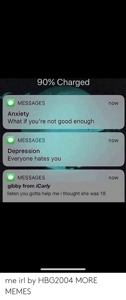 iCarly: 90% Charged  MESSAGES  Anxiety  What if you're not good enough  now  MESSAGES  now  Depression  Everyone hates you  MESSAGES  now  gibby from iCarly  listen you gotta help me i thought she was 18 me irl by HBG2004 MORE MEMES
