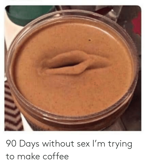 M: 90 Days without sex I'm trying to make coffee