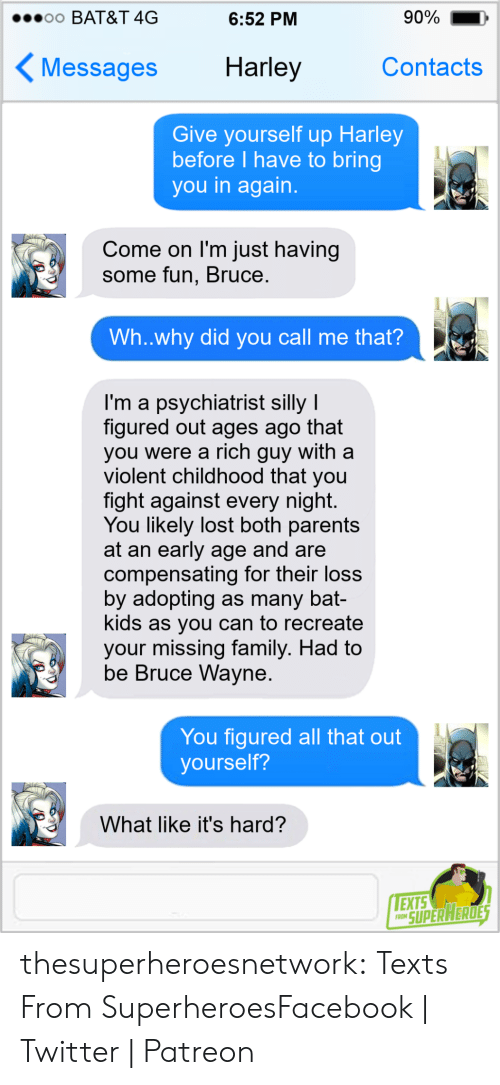 Recreate: 90%  o0 BAT&T 4G  6:52 PM  Harley  Contacts  Messages  Give yourself up Harley  before I have to bring  you in again.  Come on I'm just having  some fun, Bruce.  Wh..why did you call me that?  I'm a psychiatrist silly I  figured out ages ago that  you were a rich guy with a  violent childhood that you  fight against every night.  You likely lost both parents  at an early age and are  compensating for their loss  by adopting as many bat-  kids as you can to recreate  your missing family. Had to  be Bruce Wayne.  You figured all that out  yourself?  What like it's hard?  EXTS  FRON SUPER HERDES thesuperheroesnetwork:  Texts From SuperheroesFacebook | Twitter | Patreon