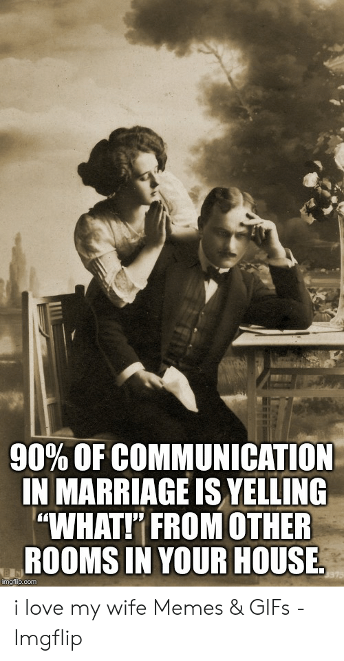 """Love Wife Meme: 90% OF COMMUNICATION  IN MARRIAGE IS VELLING  """"WHAT! FROM OTHER  ROOMSIN YOUR HOUSE.  imgfilip.com i love my wife Memes & GIFs - Imgflip"""