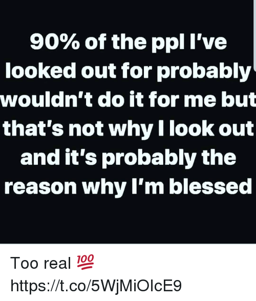 Blessed, Reason, and Ppl: 90% of the ppl I've  ooked out for probalbly  wouldn't do it for me but  that's not why I look out  and it's probably the  reason why l'm blessed Too real 💯 https://t.co/5WjMiOIcE9