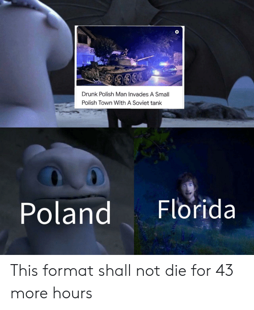 polish: 9009  Drunk Polish Man Invades A Small  Polish Town With A Soviet tank  Florida  Poland This format shall not die for 43 more hours