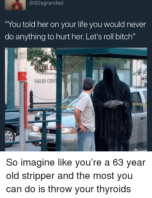 """Bitch, Lets Roll, and Memes: @90sgrandad  You told her on your lite you would never  do anything to hurt her. Let's roll bitch""""  SALES CEN So imagine like you're a 63 year old stripper and the most you can do is throw your thyroids"""