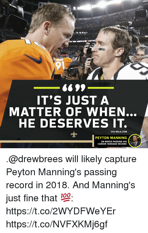 Memes, Peyton Manning, and Record: 91  699  IT'S JUST A  MATTER OF WHEN  HE DESERVES IT.  -VIA NOLA.COM  PEYTON MANNING  ON BREES PASSING HIS  CAREER YARDAGE RECORD .@drewbrees will likely capture Peyton Manning's passing record in 2018.  And Manning's just fine that 💯: https://t.co/2WYDFWeYEr https://t.co/NVFXKMj6gf